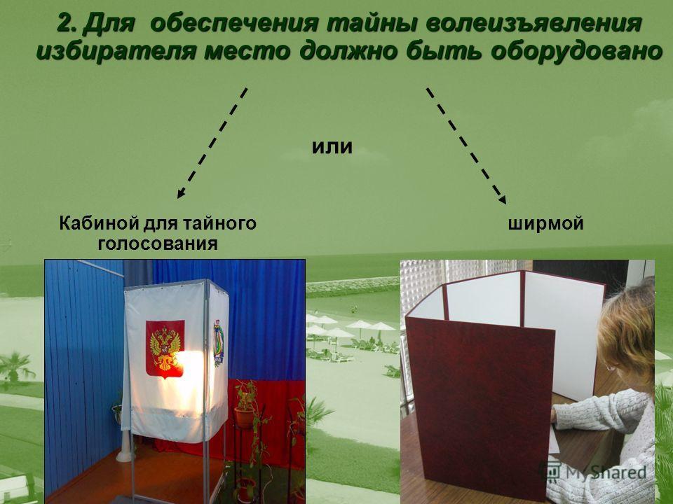 2. Для обеспечения тайны волеизъявления избирателя место должно быть оборудовано или Кабиной для тайного голосования ширмой