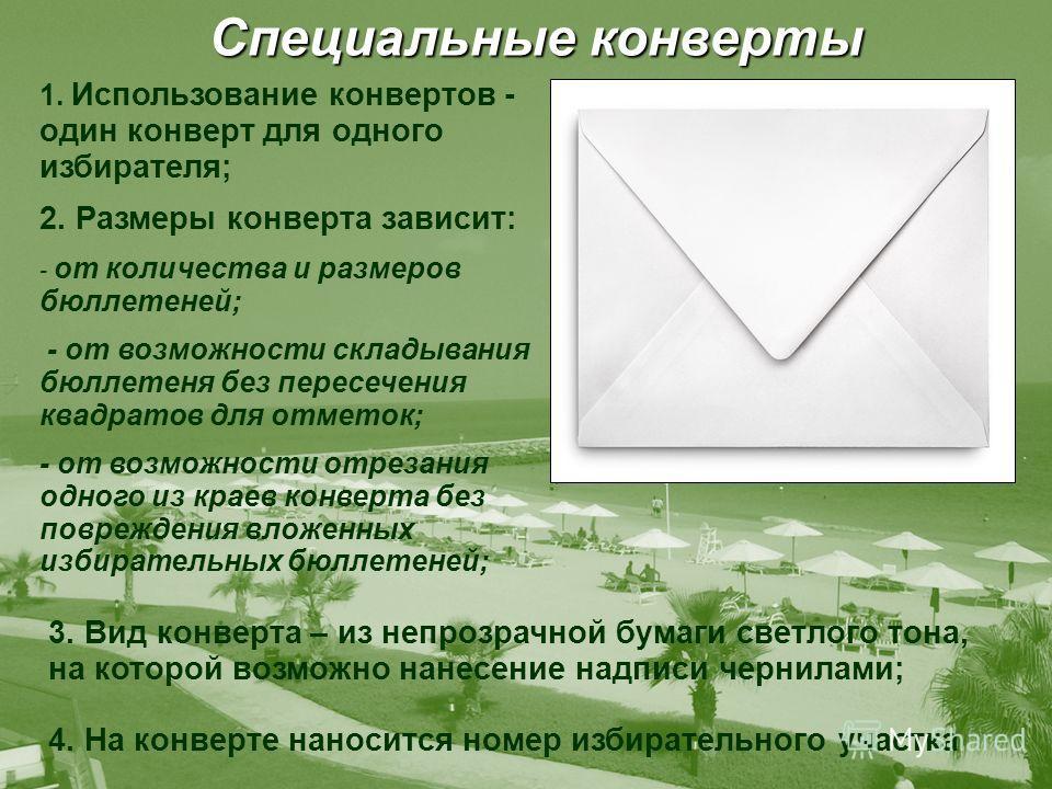 Специальные конверты 1. Использование конвертов - один конверт для одного избирателя; 2. Размеры конверта зависит: - от количества и размеров бюллетеней; - от возможности складывания бюллетеня без пересечения квадратов для отметок; - от возможности о