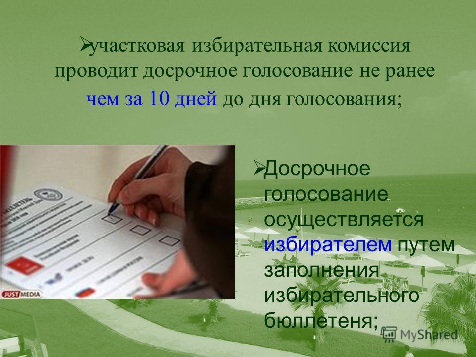 участковая избирательная комиссия проводит досрочное голосование не ранее чем за 10 дней до дня голосования; Досрочное голосование осуществляется избирателем путем заполнения избирательного бюллетеня;