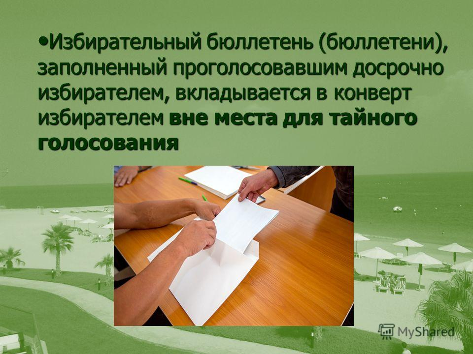 Избирательный бюллетень (бюллетени), заполненный проголосовавшим досрочно избирателем, вкладывается в конверт избирателем вне места для тайного голосования Избирательный бюллетень (бюллетени), заполненный проголосовавшим досрочно избирателем, вкладыв