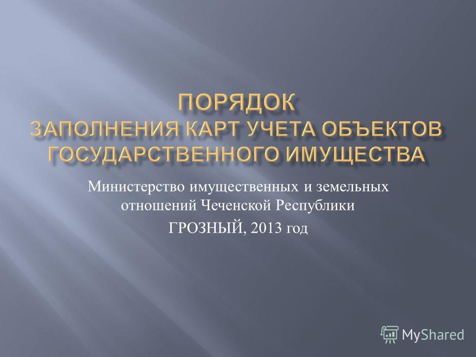 Министерство имущественных и земельных отношений Ч еченской Р еспублики ГРОЗНЫЙ, 2013 г од