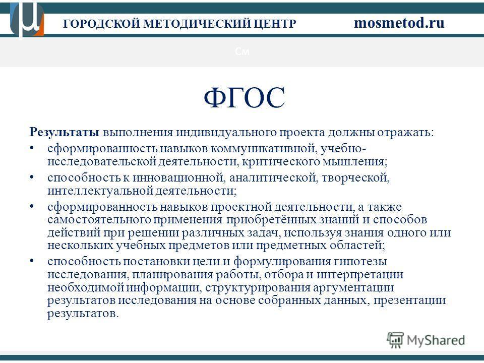 См ГОРОДСКОЙ МЕТОДИЧЕСКИЙ ЦЕНТР mosmetod.ru ФГОС Результаты выполнения индивидуального проекта должны отражать: сформированность навыков коммуникативной, учебно- исследовательской деятельности, критического мышления; способность к инновационной, анал