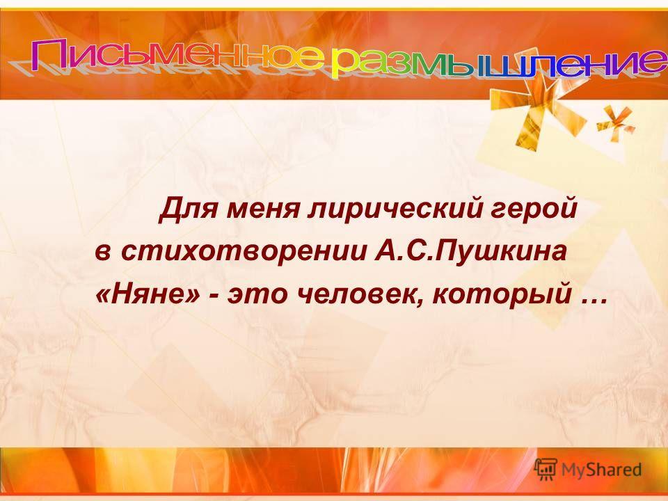 Для меня лирический герой в стихотворении А.С.Пушкина «Няне» - это человек, который …