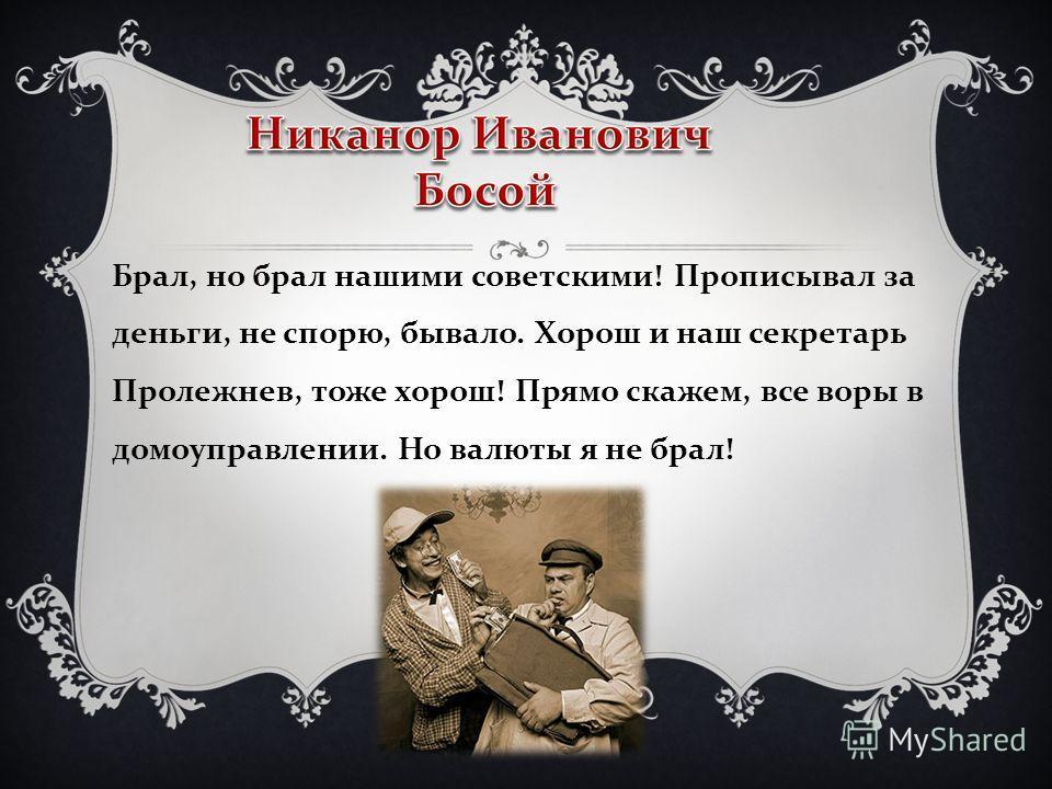 Брал, но брал нашими советскими ! Прописывал за деньги, не спорю, бывало. Хорош и наш секретарь Пролежнев, тоже хорош ! Прямо скажем, все воры в домоуправлении. Но валюты я не брал !