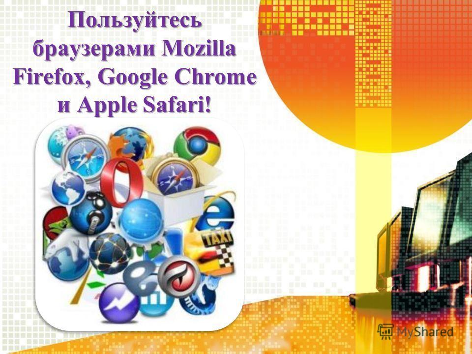 Пользуйтесь браузерами Mozilla Firefox, Google Chrome и Apple Safari!