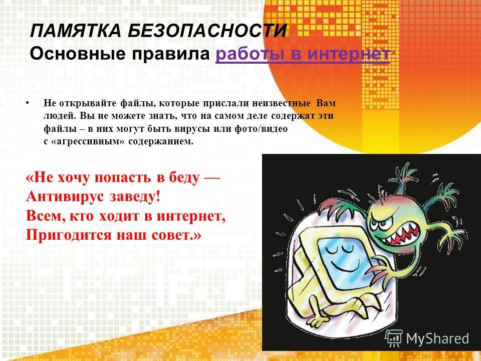 ПАМЯТКА БЕЗОПАСНОСТИ Основные правила работы в интернет Не открывайте файлы, которые прислали неизвестные Вам людей. Вы не можете знать, что на самом деле содержат эти файлы – в них могут быть вирусы или фото/видео с «агрессивным» содержанием. «Не хо