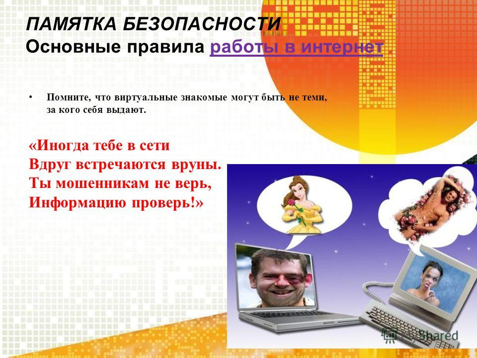 ПАМЯТКА БЕЗОПАСНОСТИ Основные правила работы в интернет Помните, что виртуальные знакомые могут быть не теми, за кого себя выдают. «Иногда тебе в сети Вдруг встречаются вруны. Ты мошенникам не верь, Информацию проверь!»