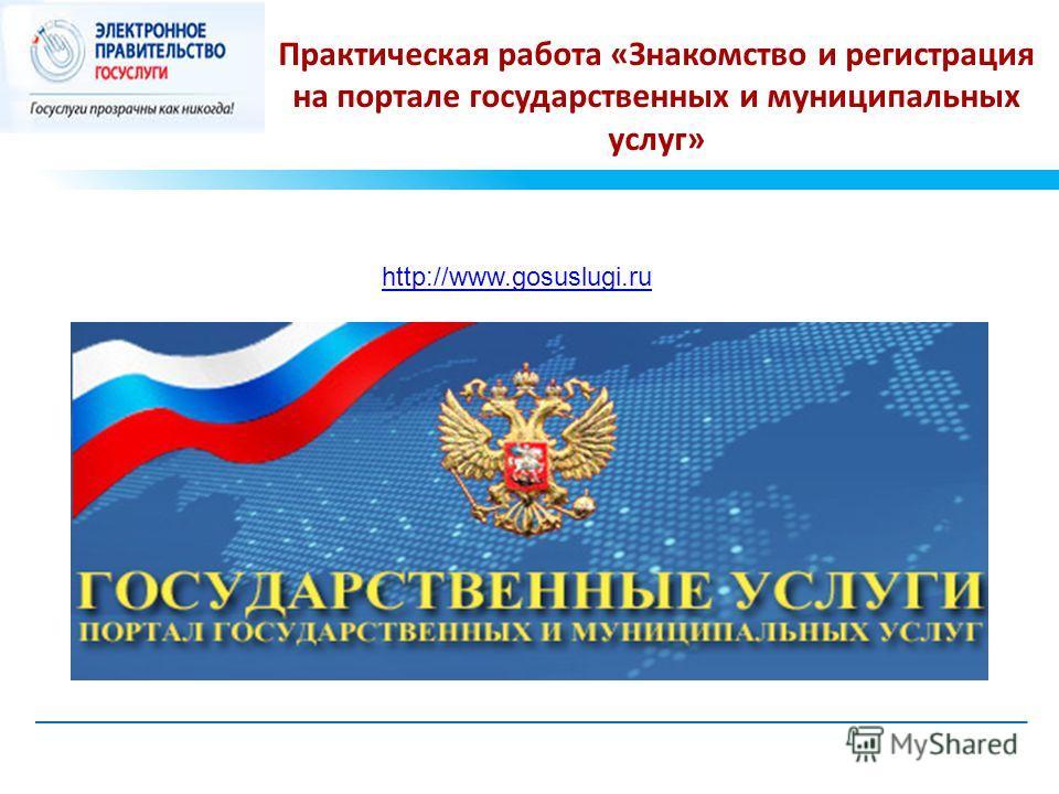 Практическая работа «Знакомство и регистрация на портале государственных и муниципальных услуг» http://www.gosuslugi.ru