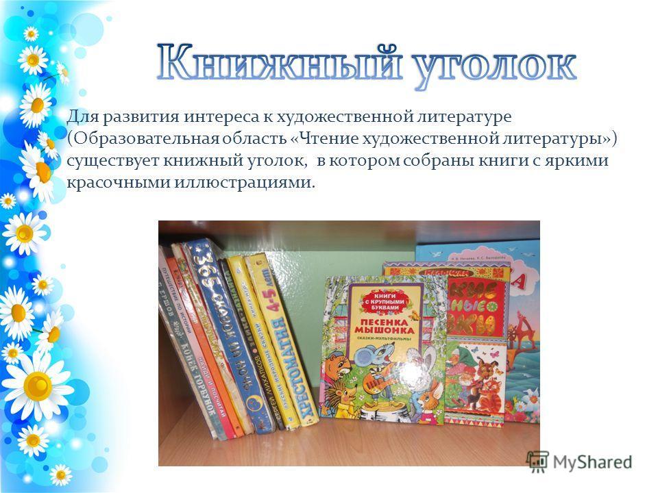 Для развития интереса к художественной литературе (Образовательная область «Чтение художественной литературы») существует книжный уголок, в котором собраны книги с яркими красочными иллюстрациями.