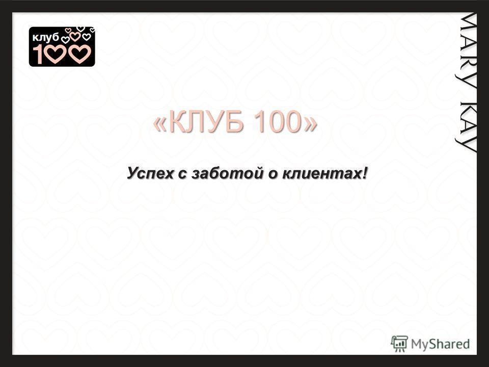 «КЛУБ 100» «КЛУБ 100» Успех с заботой о клиентах! Успех с заботой о клиентах!