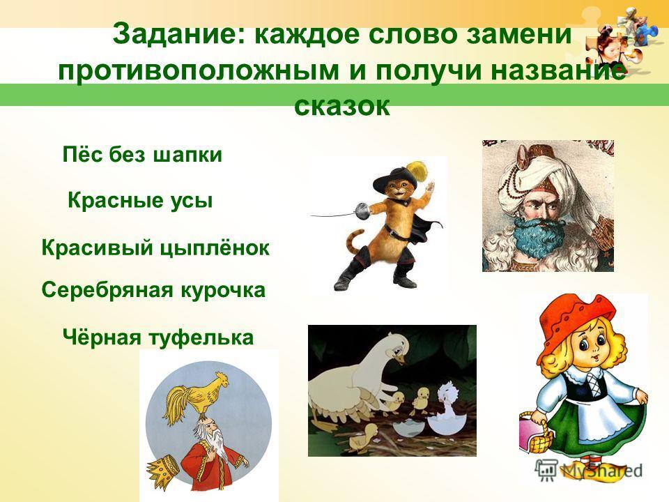 Задание: каждое слово замени противоположным и получи название сказок Пёс без шапки Красные усы Красивый цыплёнок Серебряная курочка Чёрная туфелька