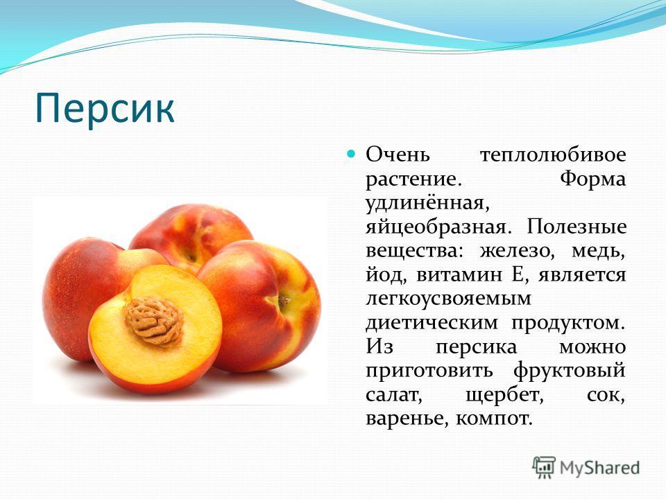 Персик Очень теплолюбивое растение. Форма удлинённая, яйцеобразная. Полезные вещества: железо, медь, йод, витамин E, является легкоусвояемым диетическим продуктом. Из персика можно приготовить фруктовый салат, щербет, сок, варенье, компот.