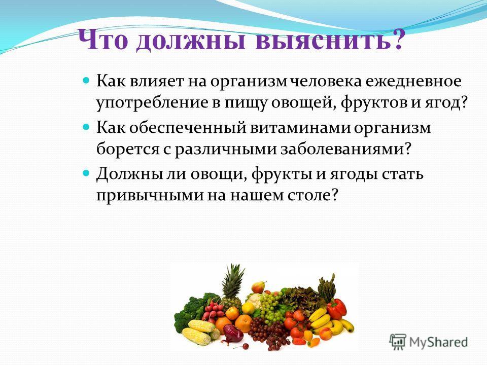 Что должны выяснить? Как влияет на организм человека ежедневное употребление в пищу овощей, фруктов и ягод? Как обеспеченный витаминами организм борется с различными заболеваниями? Должны ли овощи, фрукты и ягоды стать привычными на нашем столе?