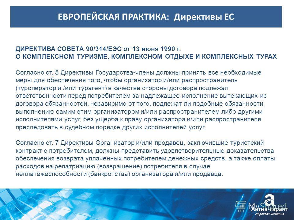 ЕВРОПЕЙСКАЯ ПРАКТИКА: Директивы ЕС ДИРЕКТИВА СОВЕТА 90/314/ЕЭС от 13 июня 1990 г. О КОМПЛЕКСНОМ ТУРИЗМЕ, КОМПЛЕКСНОМ ОТДЫХЕ И КОМПЛЕКСНЫХ ТУРАХ Согласно ст. 5 Директивы Государства-члены должны принять все необходимые меры для обеспечения того, чтобы