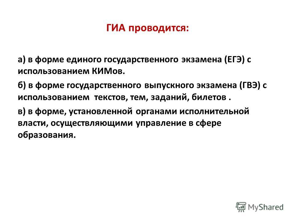 ГИА проводится: а) в форме единого государственного экзамена (ЕГЭ) с использованием КИМов. б) в форме государственного выпускного экзамена (ГВЭ) с использованием текстов, тем, заданий, билетов. в) в форме, установленной органами исполнительной власти