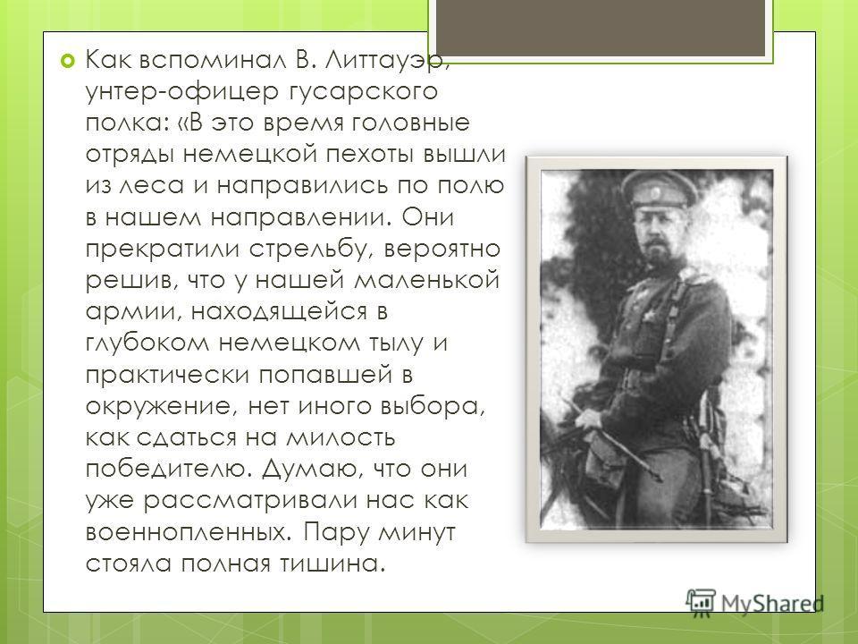 Как вспоминал В. Литтауэр, унтер-офицер гусарского полка: «В это время головные отряды немецкой пехоты вышли из леса и направились по полю в нашем направлении. Они прекратили стрельбу, вероятно решив, что у нашей маленькой армии, находящейся в глубок