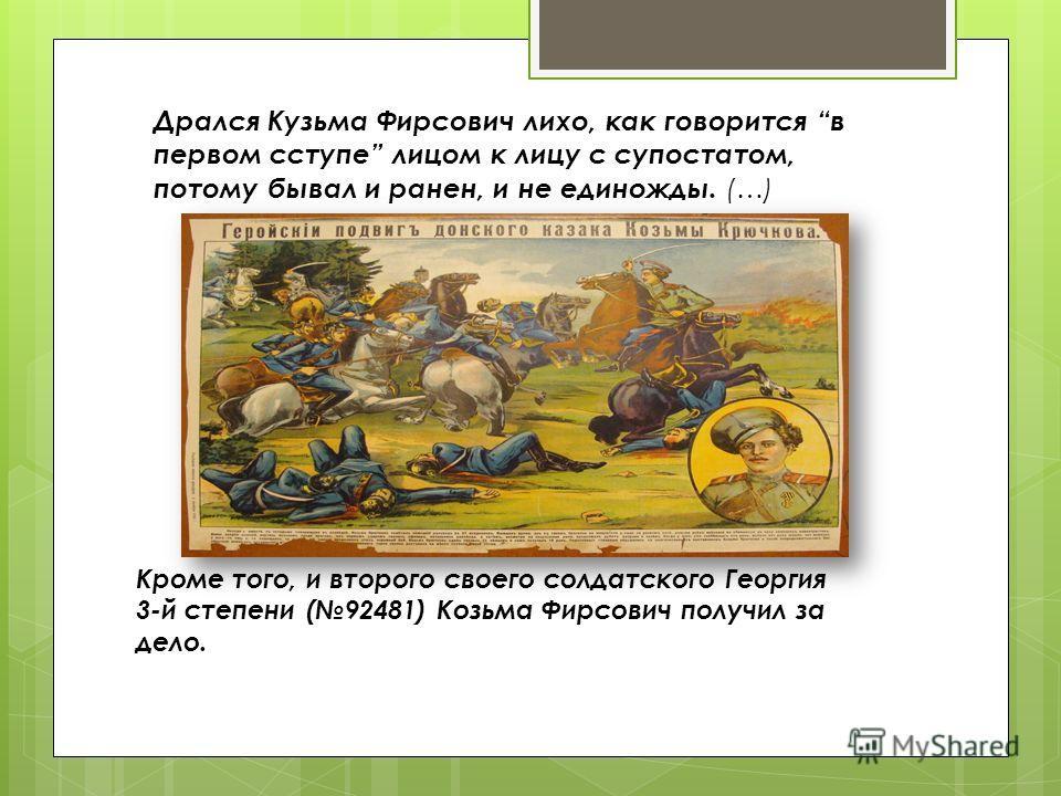 Дрался Кузьма Фирсович лихо, как говорится в первом ступе лицом к лицу с супостатом, потому бывал и ранен, и не единожды. (…) Кроме того, и второго своего солдатского Георгия 3-й степени (92481) Козьма Фирсович получил за дело.
