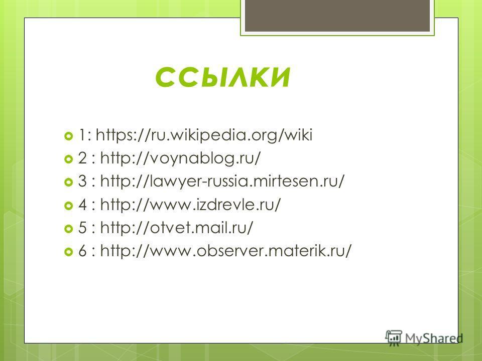 ссылки 1: https://ru.wikipedia.org/wiki 2 : http://voynablog.ru/ 3 : http://lawyer-russia.mirtesen.ru/ 4 : http://www.izdrevle.ru/ 5 : http://otvet.mail.ru/ 6 : http://www.observer.materik.ru/