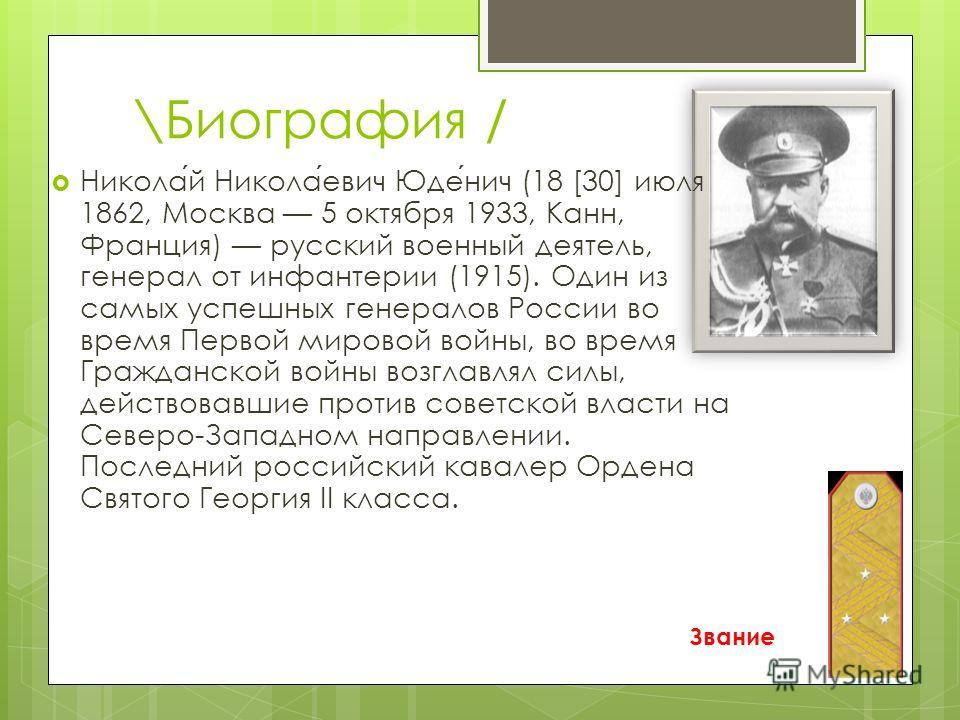 \Биография / Звание Николай Николаевич Юденич (18 [30] июля 1862, Москва 5 октября 1933, Канн, Франция) русский военный деятель, генерал от инфантерии (1915). Один из самых успешных генералов России во время Первой мировой войны, во время Гражданской