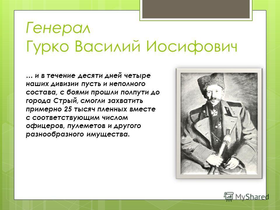 Генерал Гурко Василий Иосифович … и в течение десяти дней четыре наших дивизии пусть и неполного состава, с боями прошли полпути до города Стрый, смогли захватить примерно 25 тысяч пленных вместе с соответствующим числом офицеров, пулеметов и другого