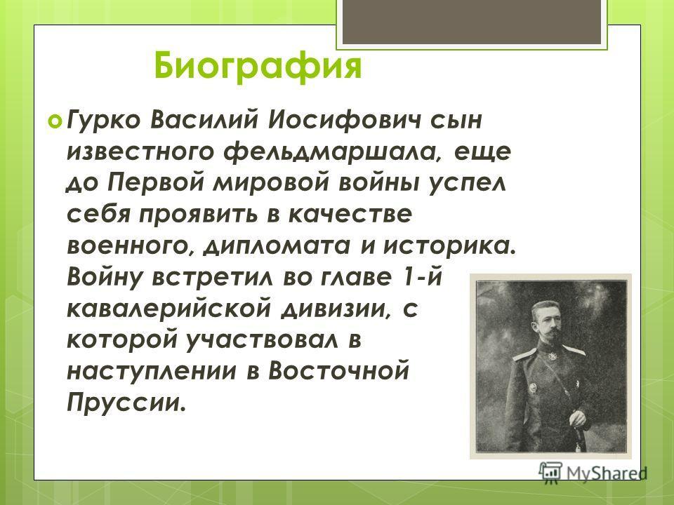 Биография Гурко Василий Иосифович сын известного фельдмаршала, еще до Первой мировой войны успел себя проявить в качестве военного, дипломата и историка. Войну встретил во главе 1-й кавалерийской дивизии, с которой участвовал в наступлении в Восточно