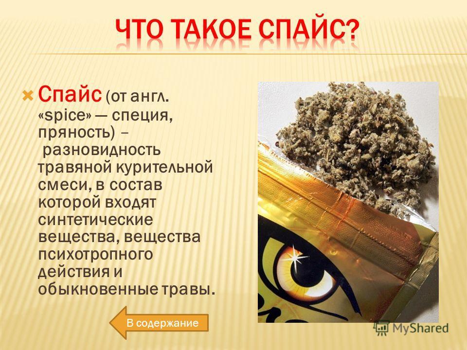 Спайс ( от англ. «spice» специя, пряность) – разновидность травяной курительной смеси, в состав которой входят синтетические вещества, вещества психотропного действия и обыкновенные травы. В содержание