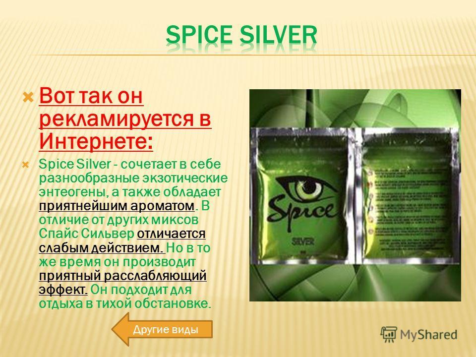 Вот так он рекламируется в Интернете: Spice Silver - сочетает в себе разнообразные экзотические энтеогены, а также обладает приятнейшим ароматом. В отличие от других миксов Спайс Сильвер отличается слабым действием. Но в то же время он производит при