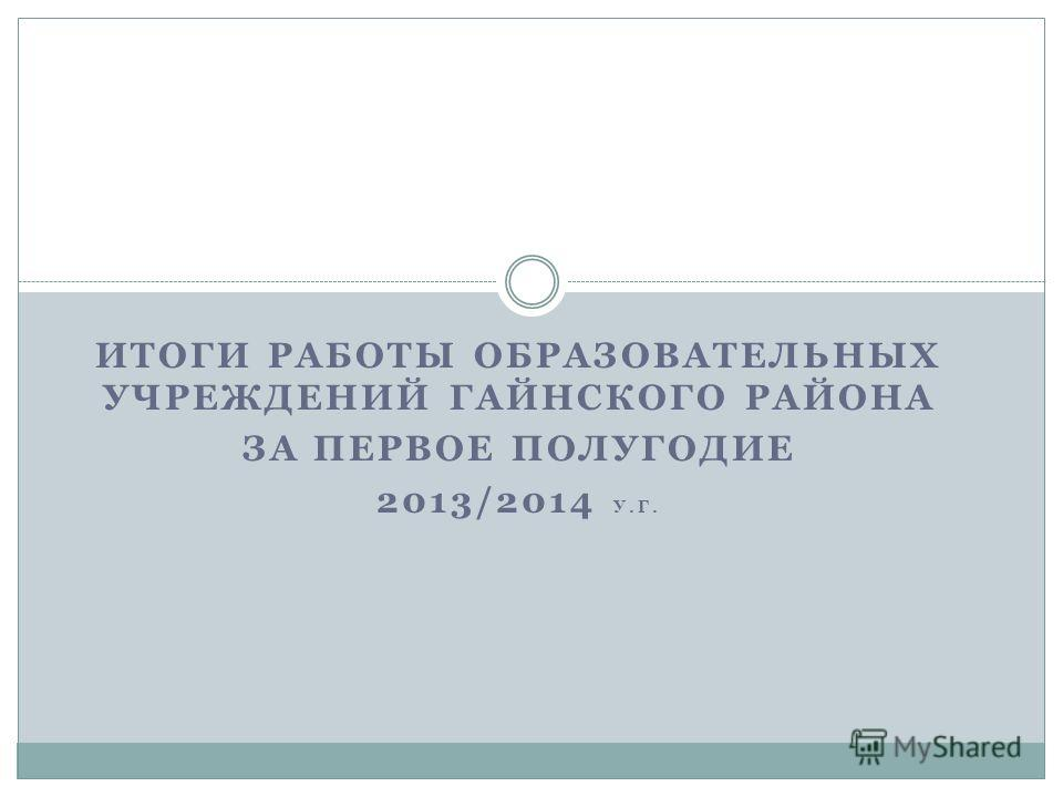 ИТОГИ РАБОТЫ ОБРАЗОВАТЕЛЬНЫХ УЧРЕЖДЕНИЙ ГАЙНСКОГО РАЙОНА ЗА ПЕРВОЕ ПОЛУГОДИЕ 2013/2014 У.Г.