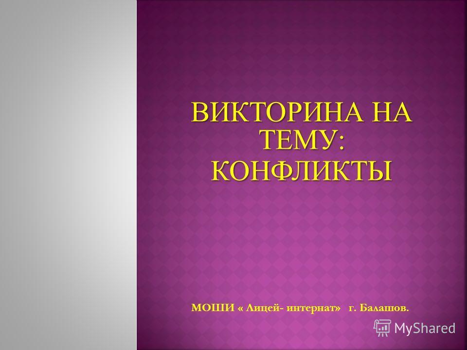 ВИКТОРИНА НА ТЕМУ: КОНФЛИКТЫ МОШИ « Лицей- интернат» г. Балашов.