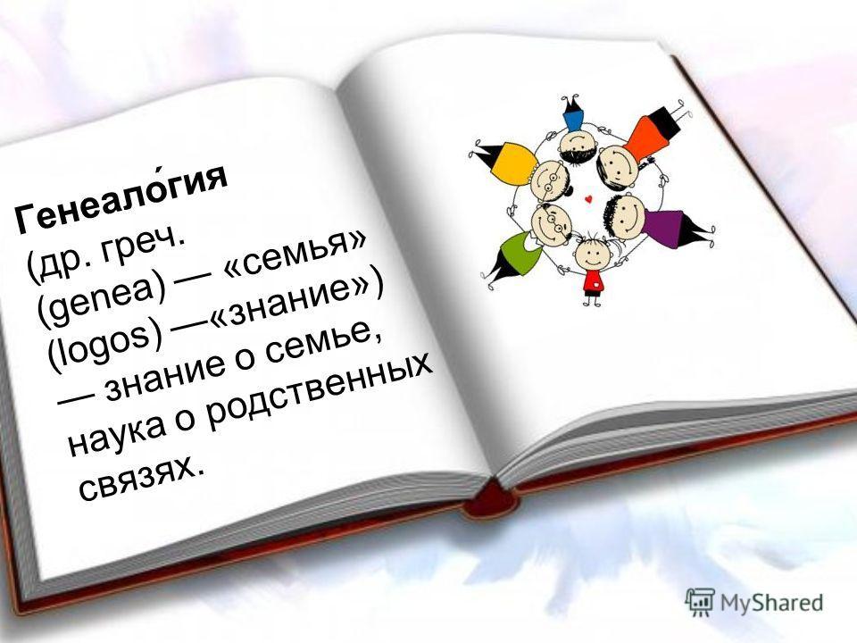 Генеало́гея (др. греч. (genea) «семья» (logos) «знание») знание о семье, наука о родственных связях.