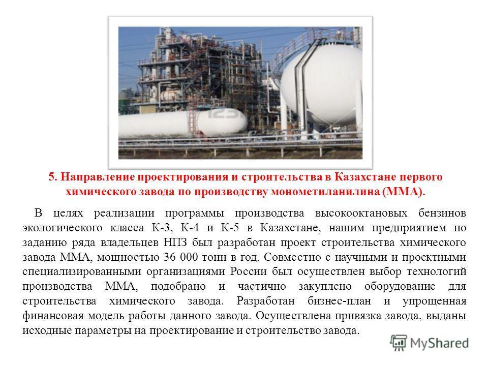 5. Направление проектирования и строительства в Казахстане первого химического завода по производству монометиланилина (ММА). В целях реализации программы производства высокооктановых бензинов экологического класса К-3, К-4 и К-5 в Казахстане, нашим