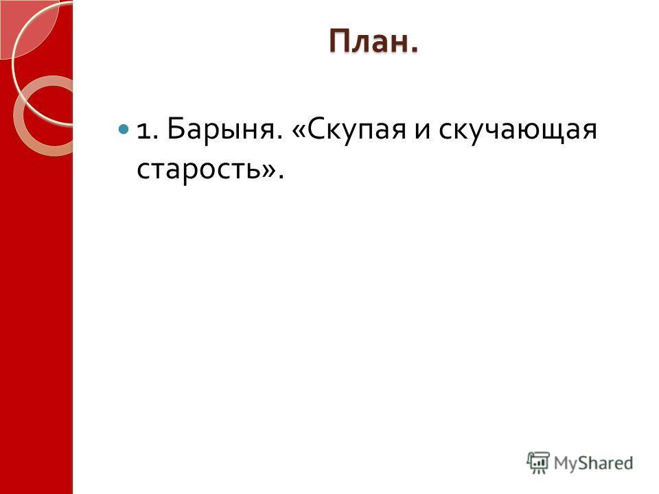 План. 1. Барыня. « Скупая и скучающая старость ».