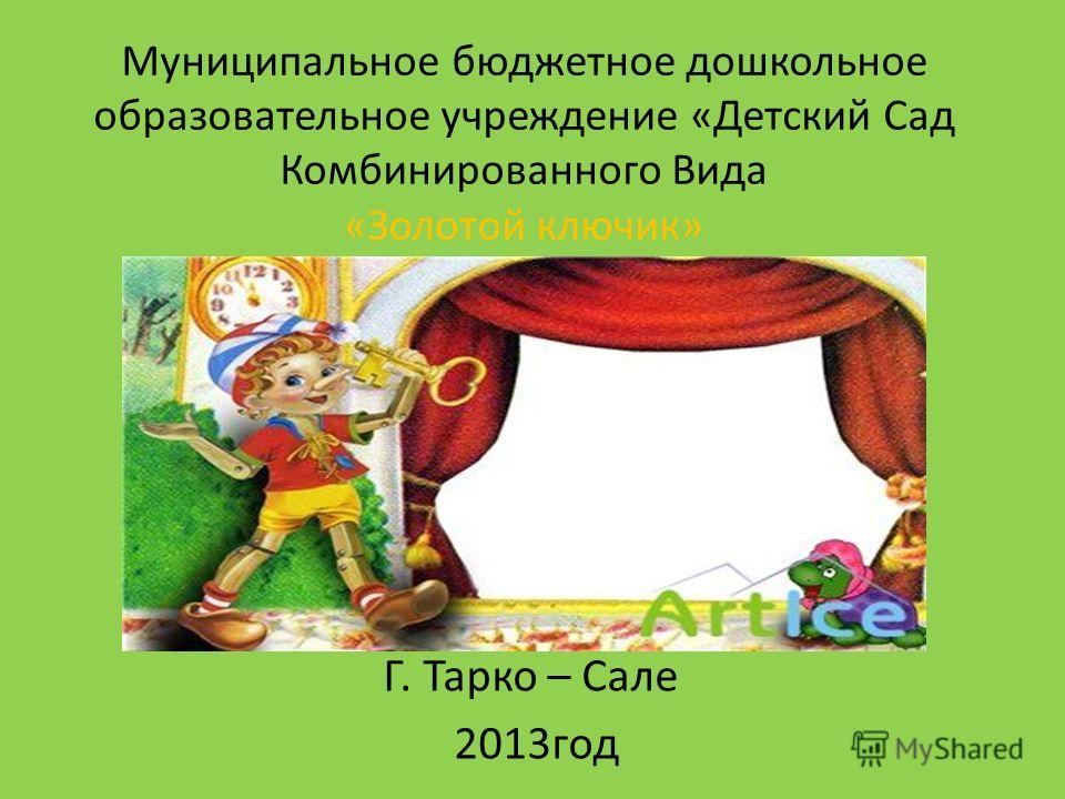 Муниципальное бюджетное дошкольное образовательное учреждение «Детский Сад Комбинированного Вида «Золотой ключик» Г. Тарко – Сале 2013 год