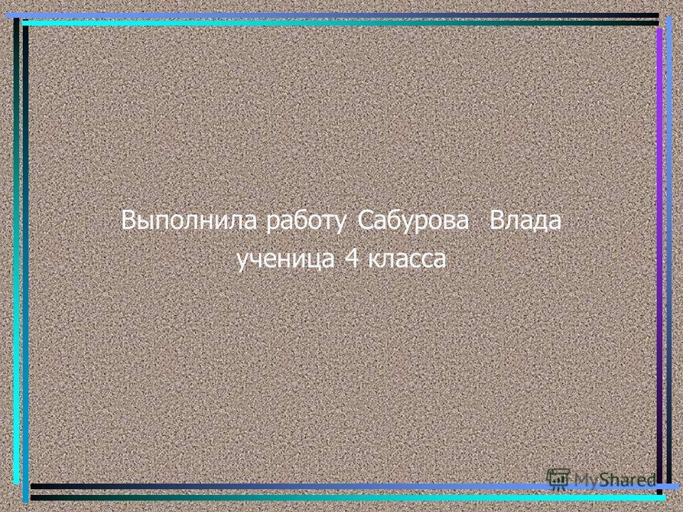 Выполнила работу Сабурова Влада ученица 4 класса