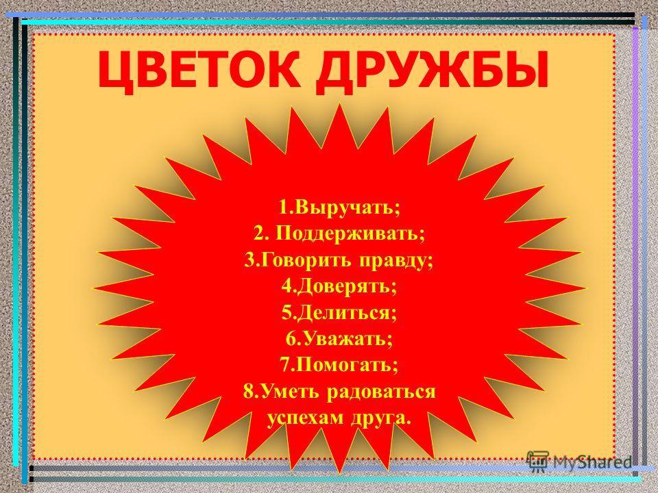 ЦВЕТОК ДРУЖБЫ 1.Выручать; 2. Поддерживать; 3. Говорить правду; 4.Доверять; 5.Делиться; 6.Уважать; 7.Помогать; 8. Уметь радоваться успехам друга. 1.Выручать; 2. Поддерживать; 3. Говорить правду; 4.Доверять; 5.Делиться; 6.Уважать; 7.Помогать; 8. Уметь