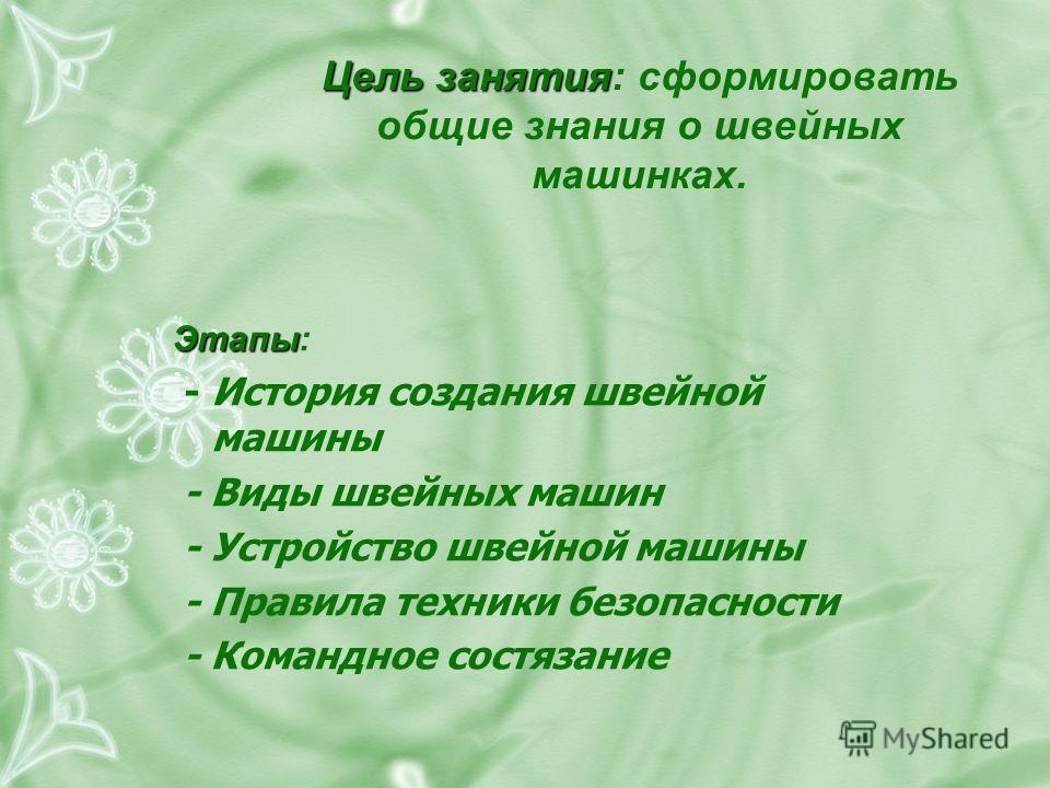 Цель занятия Цель занятия: сформировать общие знания о швейных машинках. Этапы Этапы: - История создания швейной машины - Виды швейных машин - Устройство швейной машины - Правила техники безопасности - Командное состязание