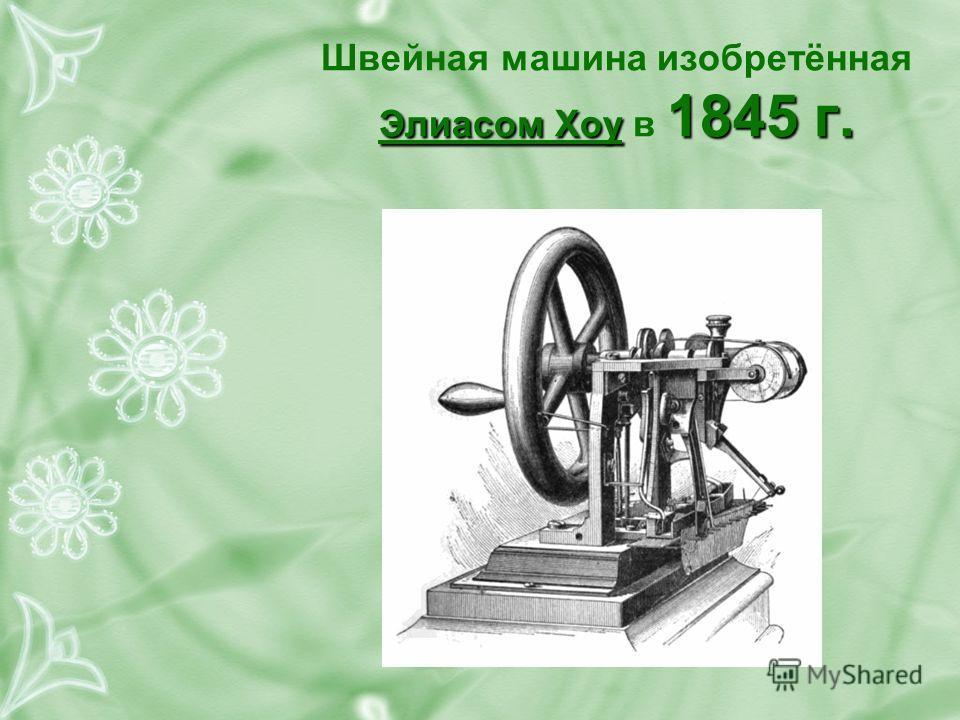 Элиасом Хоу 1845 г. Швейная машина изобретённая Элиасом Хоу в 1845 г.
