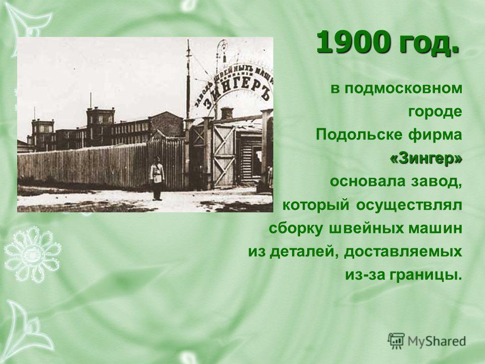 1900 год. в подмосковном городе Подольске фирма«Зингер» основала завод, который осуществлял сборку швейных машин из деталей, доставляемых из-за границы.