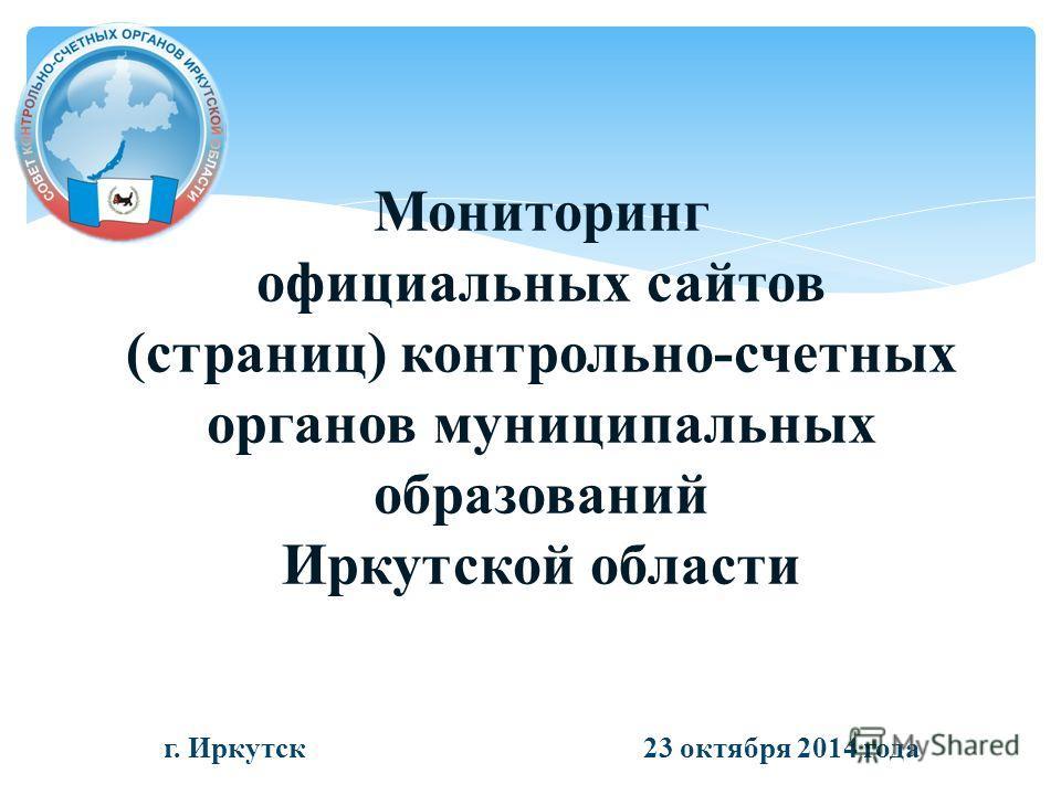 Мониторинг официальных сайтов (страниц) контрольно-счетных органов муниципальных образований Иркутской области г. Иркутск 23 октября 2014 года