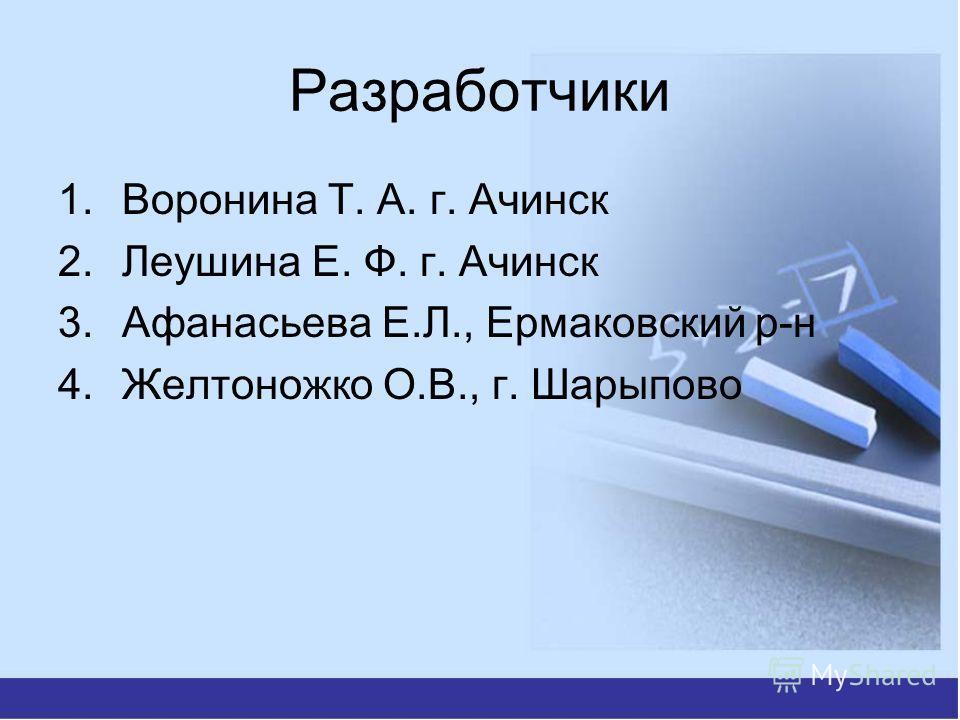 Разработчики 1. Воронина Т. А. г. Ачинск 2. Леушина Е. Ф. г. Ачинск 3. Афанасьева Е.Л., Ермаковский р-н 4. Желтоножко О.В., г. Шарыпово