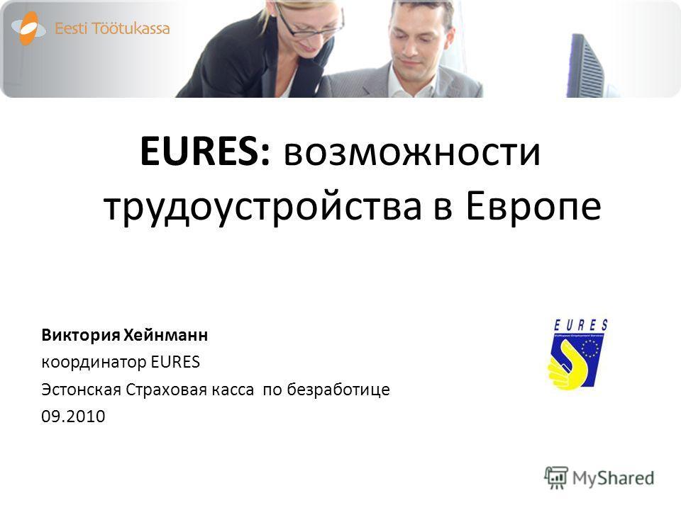 EURES: возможности трудоустройства в Европе Bиктория Хейнманн координатор EURES Эстонская Cтраховая касса по безработице 09.2010