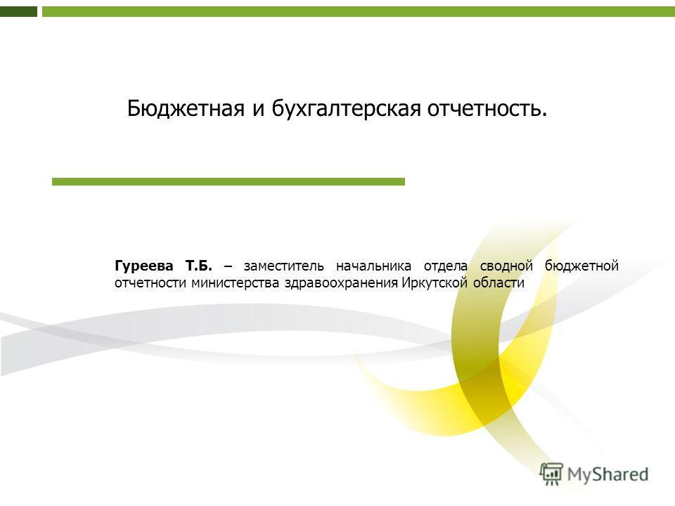 Бюджетная и бухгалтерская отчетность. Гуреева Т.Б. – заместитель начальника отдела сводной бюджетной отчетности министерства здравоохранения Иркутской области