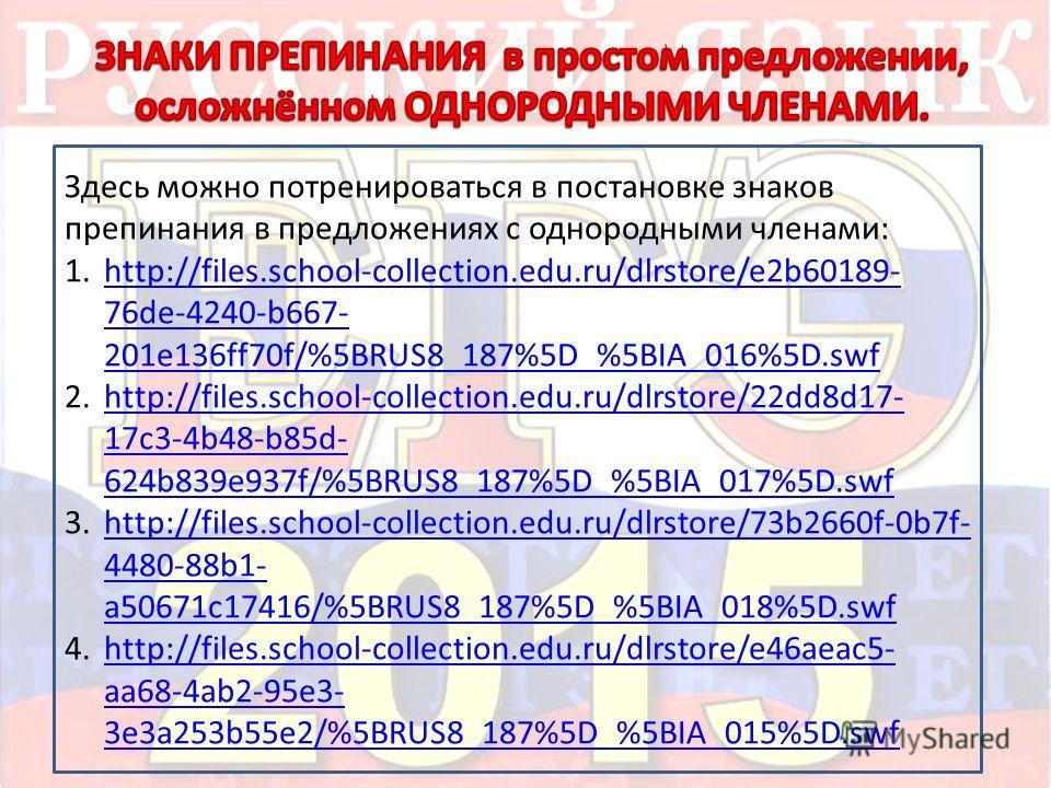 Здесь можно потренироваться в постановке знаков препинания в предложениях с однородными членами: 1.http://files.school-collection.edu.ru/dlrstore/e2b60189- 76de-4240-b667- 201e136ff70f/%5BRUS8_187%5D_%5BIA_016%5D.swfhttp://files.school-collection.edu