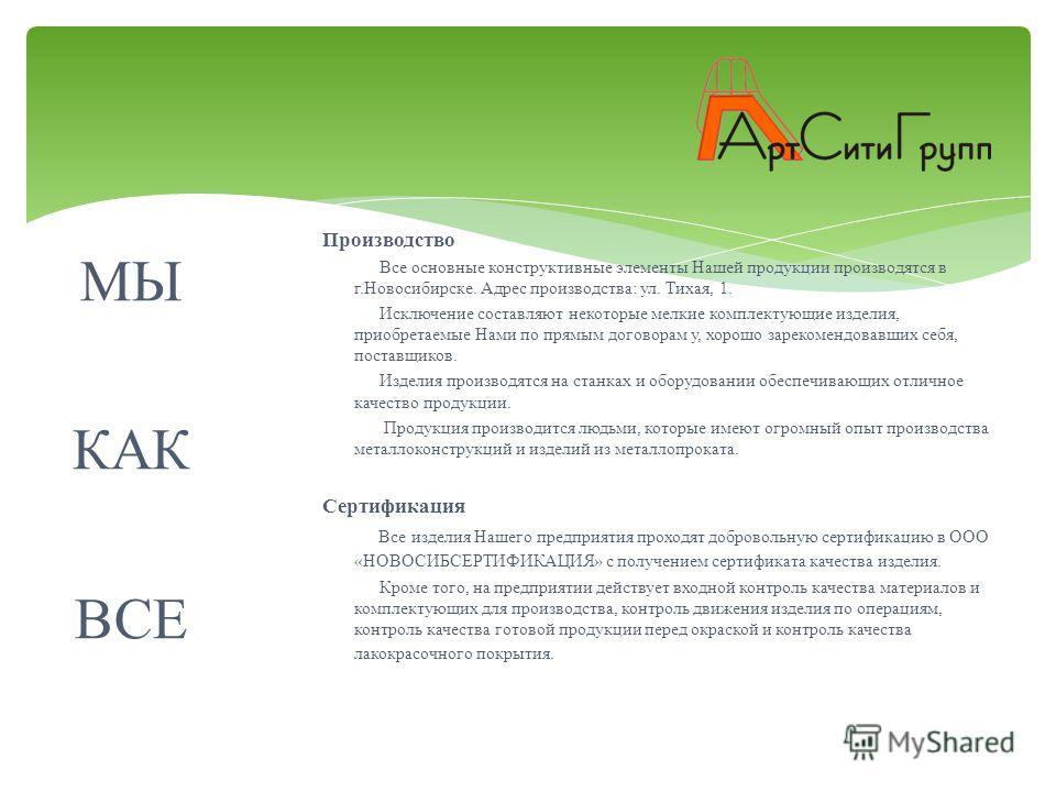 МЫ КАК ВСЕ Производство Все основные конструктивные элементы Нашей продукции производятся в г. Новосибирске. Адрес производства : ул. Тихая, 1. Исключение составляют некоторые мелкие комплектующие изделия, приобретаемые Нами по прямым договорам у, хо