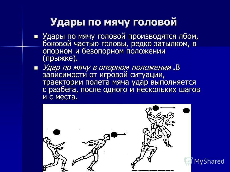 Удары по мячу головой Удары по мячу головой производятся лбом, боковой частью головы, редко затылком, в опорном и безопорном положении (прыжке). Удары по мячу головой производятся лбом, боковой частью головы, редко затылком, в опорном и безопорном по