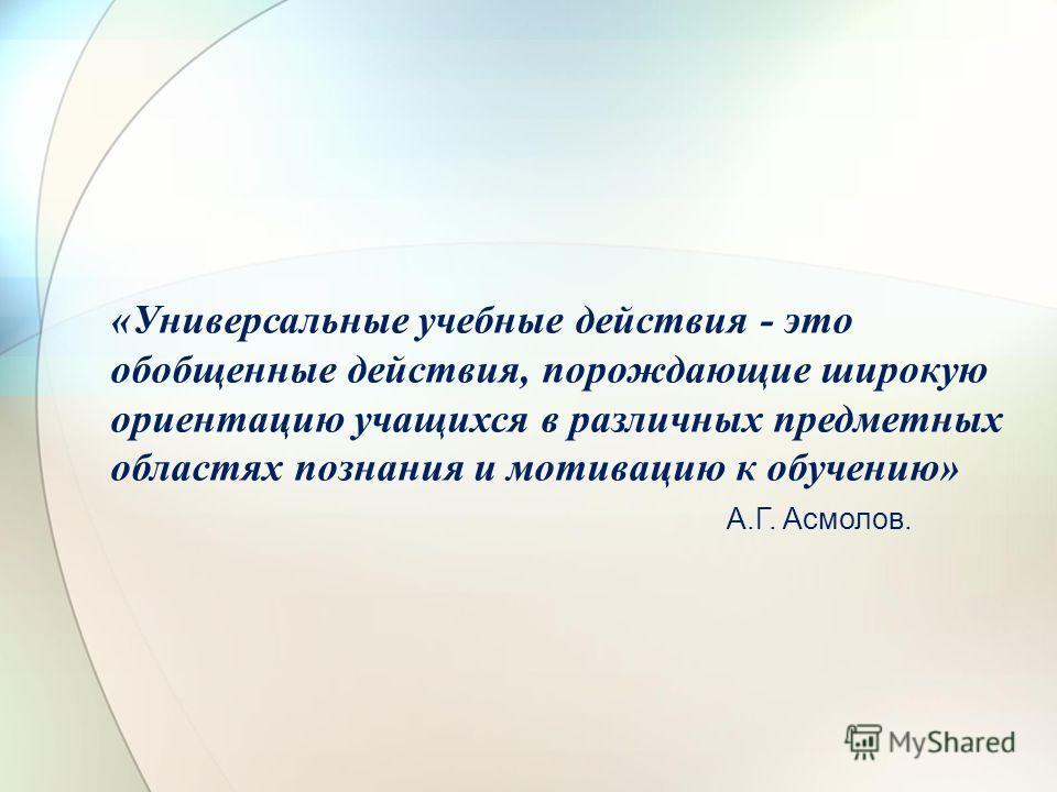 «Универсальные учебные действия - это обобщенные действия, порождающие широкую ориентацию учащихся в различных предметных областях познания и мотивацию к обучению» А.Г. Асмолов.