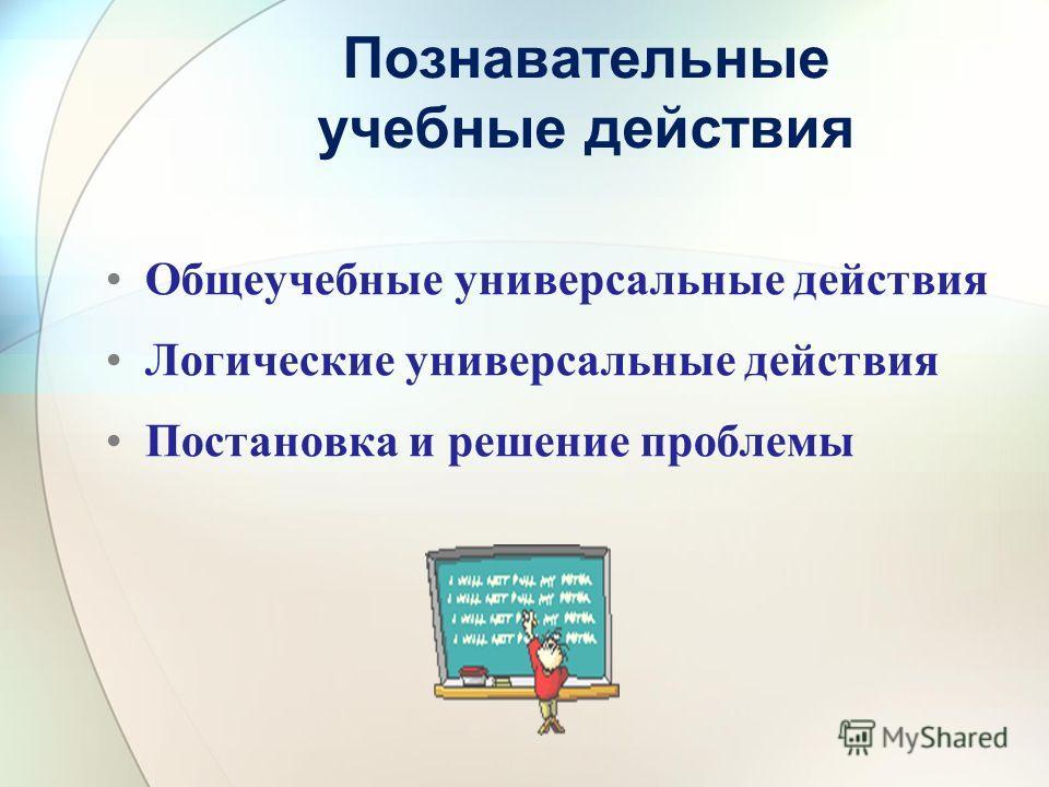 Познавательные учебные действия Общеучебные универсальные действия Логические универсальные действия Постановка и решение проблемы