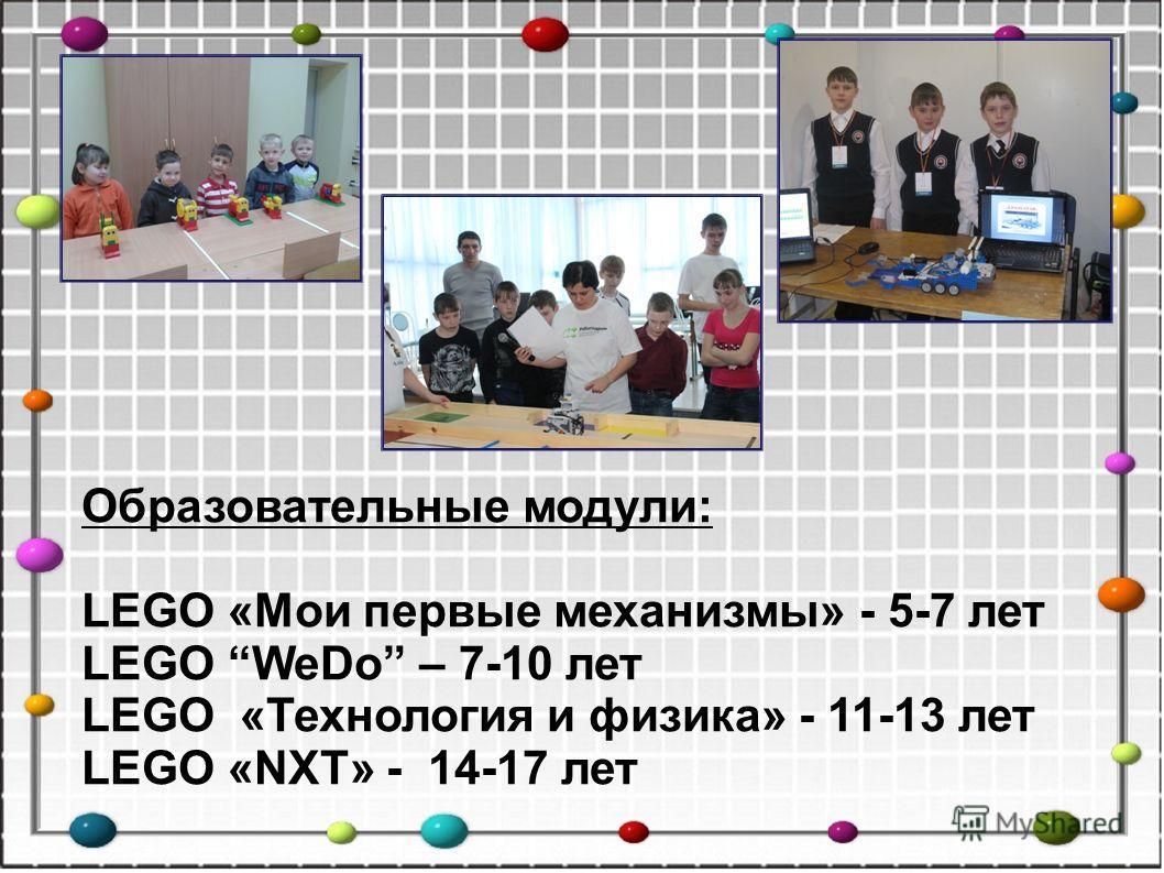 Образовательные модули: LEGO «Мои первые механизмы» - 5-7 лет LEGO WeDo – 7-10 лет LEGO «Технология и физика» - 11-13 лет LEGO «NXT» - 14-17 лет