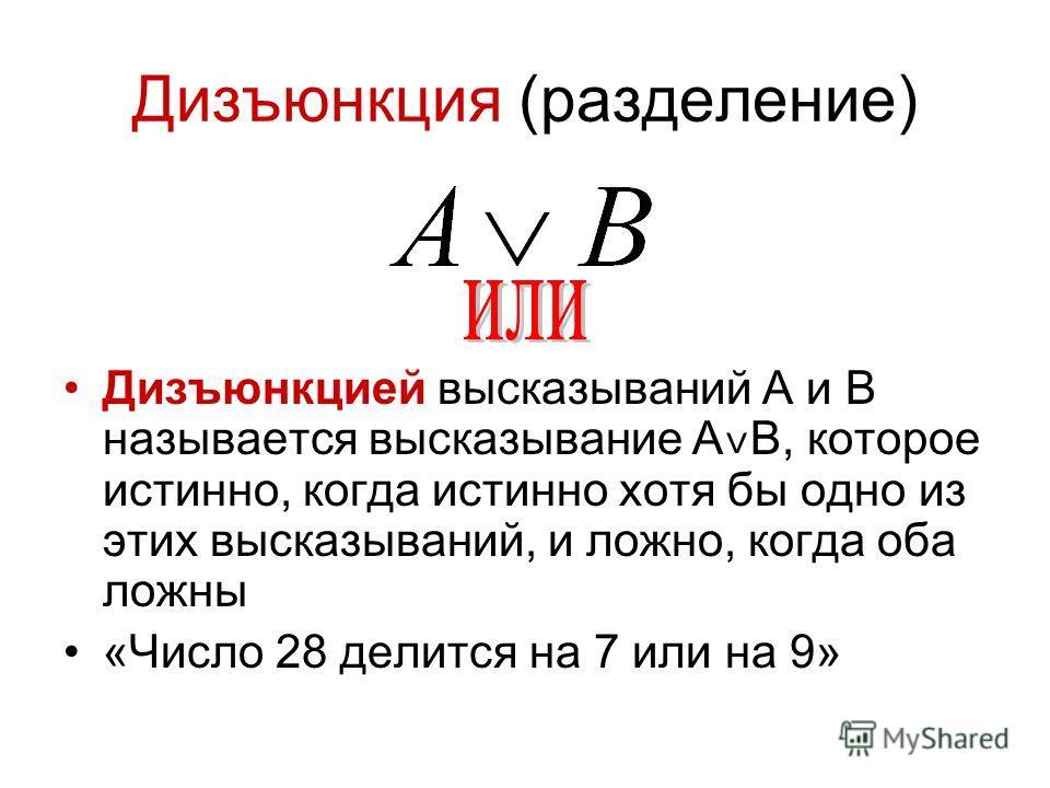 Дизъюнкция (разделение) Дизъюнкцией высказываний A и B называется высказывание A ˅ B, которое истинно, когда истинно хотя бы одно из этих высказываний, и ложно, когда оба ложны «Число 28 делится на 7 или на 9»
