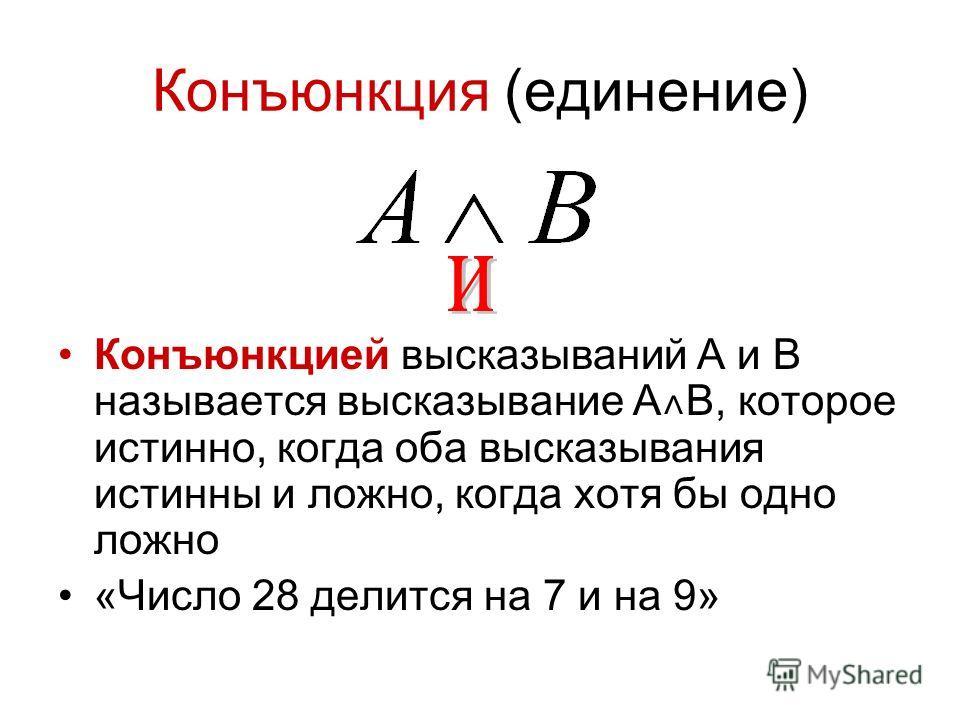 Конъюнкция (единение) Конъюнкцией высказываний A и B называется высказывание A ˄ B, которое истинно, когда оба высказывания истинны и ложно, когда хотя бы одно ложно «Число 28 делится на 7 и на 9»
